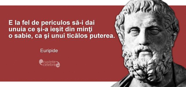 """""""E la fel de periculos să-i dai unuia ce şi-a ieşit din minţi o sabie, ca şi unui ticălos puterea."""" Euripide"""