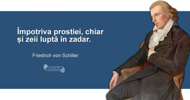"""""""Împotriva prostiei, chiar și zeii luptă în zadar."""" Friedrich von Schiller"""