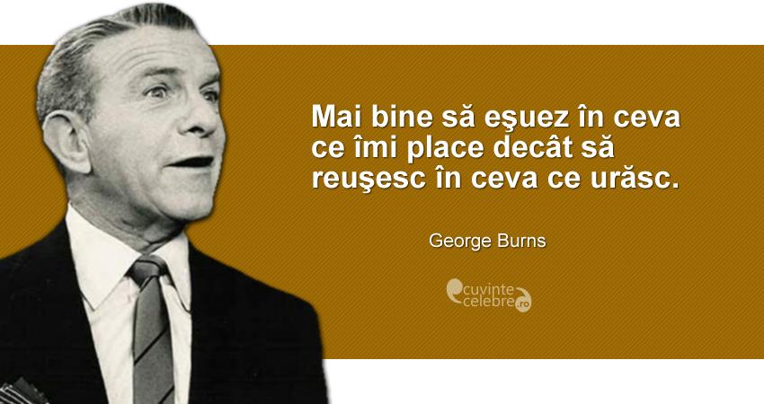 """""""Mai bine să eşuez în ceva ce îmi place decât să reuşesc în ceva ce urăsc."""" George Burns"""