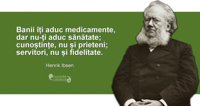 """""""Banii îți aduc medicamente, dar nu-ți aduc sănătate; cunoștințe, nu și prieteni; servitori, nu și fidelitate."""" Henrik Ibsen"""