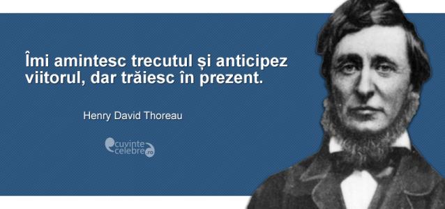 """""""Îmi amintesc trecutul și anticipez viitorul, dar trăiesc în prezent."""" Henry David Thoreau"""