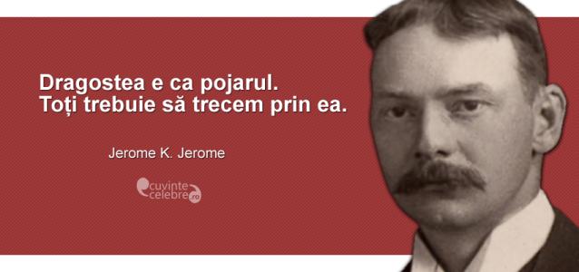 """""""Dragostea e ca pojarul. Toți trebuie să trecem prin ea."""" Jerome K. Jerome"""