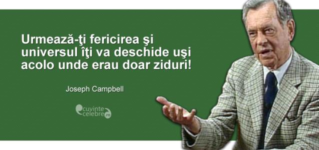 """""""Urmează-ţi fericirea şi universul îţi va deschide uşi acolo unde erau doar ziduri!"""" Joseph Campbell"""