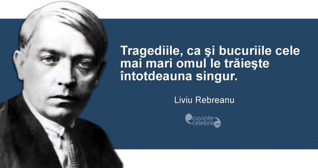 """""""Tragediile, ca şi bucuriile cele mai mari omul le trăieşte întotdeauna singur."""" Liviu Rebreanu"""