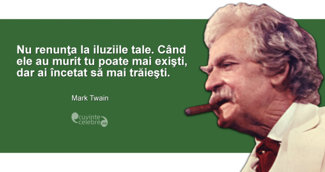 """""""Nu renunţa la iluziile tale. Când ele au murit tu poate mai exişti, dar ai încetat să mai trăieşti."""" Mark Twain"""