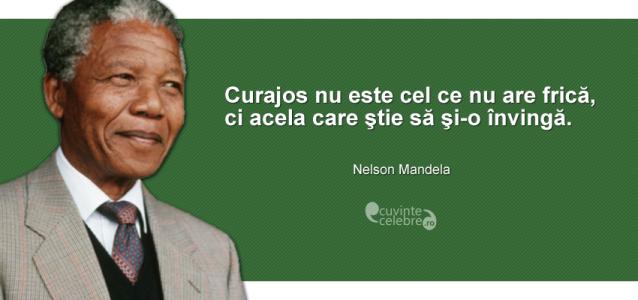 """""""Curajos nu este cel ce nu are frică, ci acela care ştie să şi-o învingă."""" Nelson Mandela"""