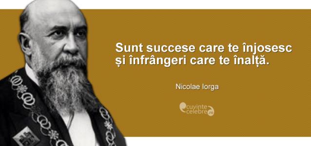 """""""Sunt succese care te înjosesc și înfrângeri care te înalță."""" Nicolae Iorga"""
