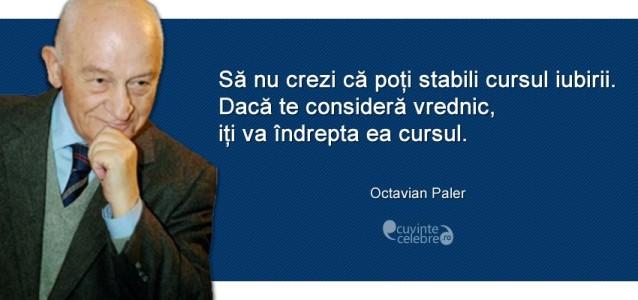 """""""Să nu crezi că poți stabili cursul iubirii. Dacă te consideră vrednic, iți va îndrepta ea cursul."""" Octavian Paler"""