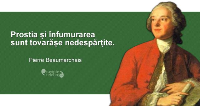 """""""Prostia și înfumurarea sunt tovarășe nedespărțite."""" Pierre Beaumarchais"""