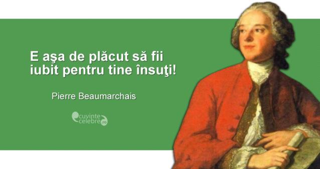 """""""E aşa de plăcut să fii iubit pentru tine însuţi!"""" Pierre Beaumarchais"""