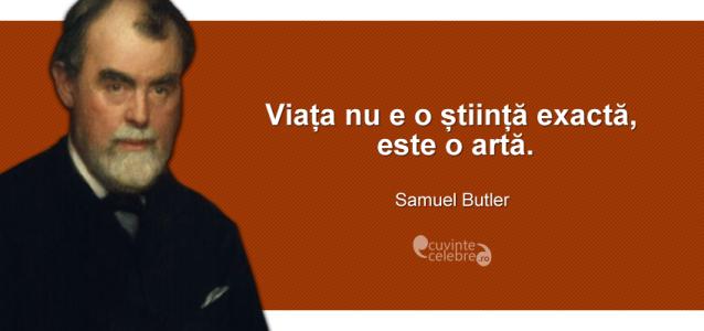 """""""Viața nu e o știință exactă, este o artă."""" Samuel Butler"""