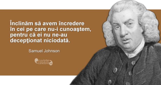 """""""Înclinăm să avem încredere în cei pe care nu-i cunoaştem, pentru că ei nu ne-au decepţionat niciodată."""" Samuel Johnson"""