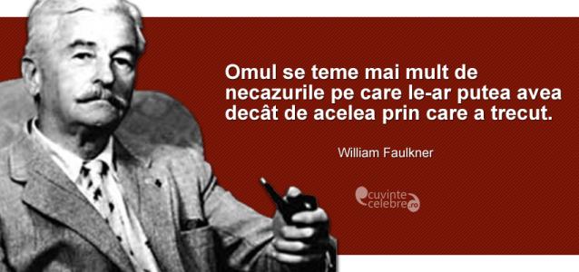 """""""Omul se teme mai mult de necazurile pe care le-ar putea avea decât de acelea prin care a trecut."""" William Faulkner"""