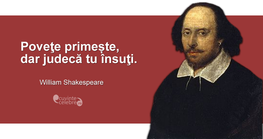"""Poveţe primește, dar judecă tu însuţi."" William Shakespeare"