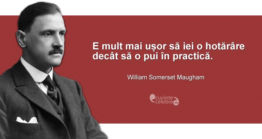 """""""E mult mai ușor să iei o hotărâre decât să o pui în practică."""" William Somerset Maugham"""