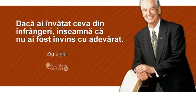 """""""Dacă ai învățat ceva din înfrângeri, înseamnă că nu ai fost învins cu adevărat."""" Zig Ziglar"""