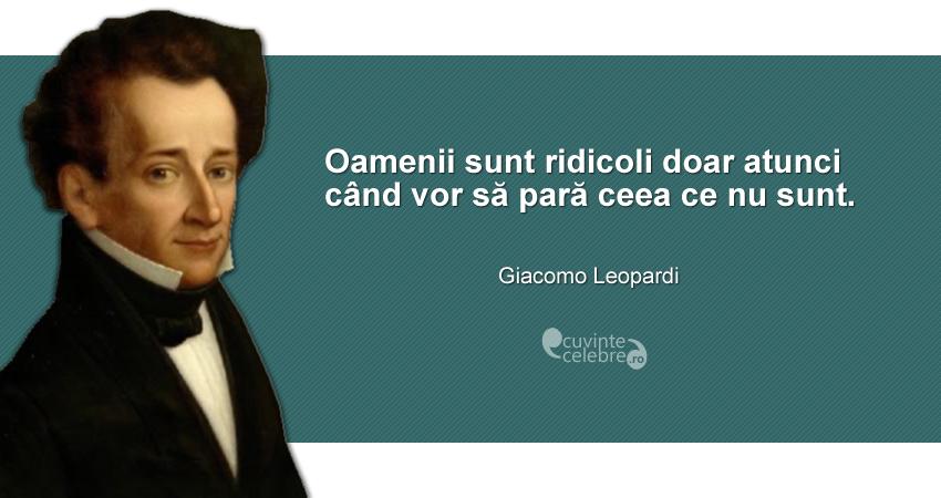 """""""Oamenii sunt ridicoli doar atunci când vor să pară ceea ce nu sunt."""" Giacomo Leopardi"""