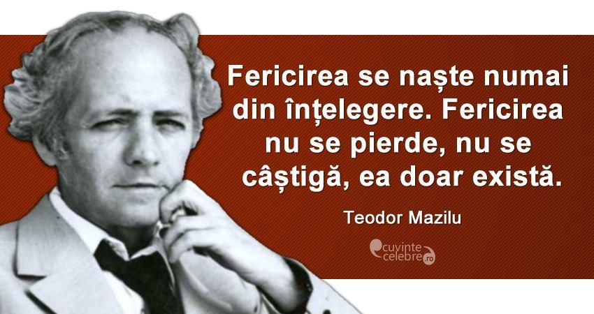 """""""Fericirea se naște numai din înțelegere. Fericirea nu se pierde, nu se câștigă, ea doar există."""" Teodor Mazilu"""