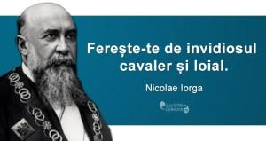 """""""Ferește-te de invidiosul cavaler și loial."""" Nicolae Iorga"""