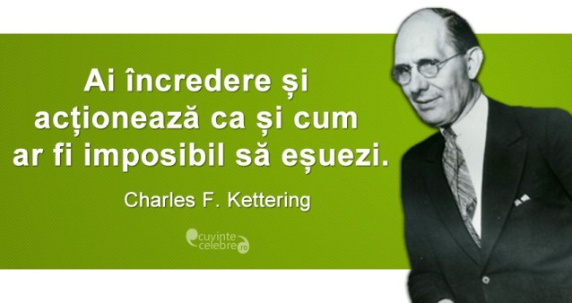 """""""Ai încredere și acționează ca și cum ar fi imposibil să eșuezi."""" Charles F. Kettering"""
