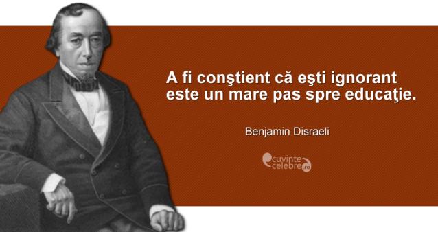 """""""A fi conştient că eşti ignorant este un mare pas spre educaţie."""" Benjamin Disraeli"""