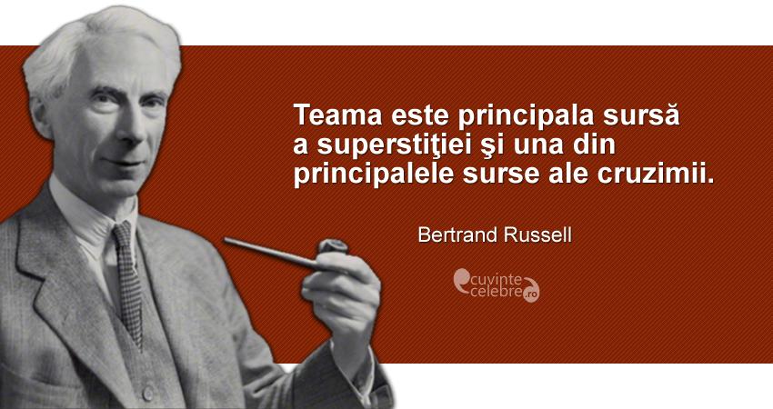 """""""Teama este principala sursă a superstiţiei şi una din principalele surse ale cruzimii."""" Bertrand Russell"""