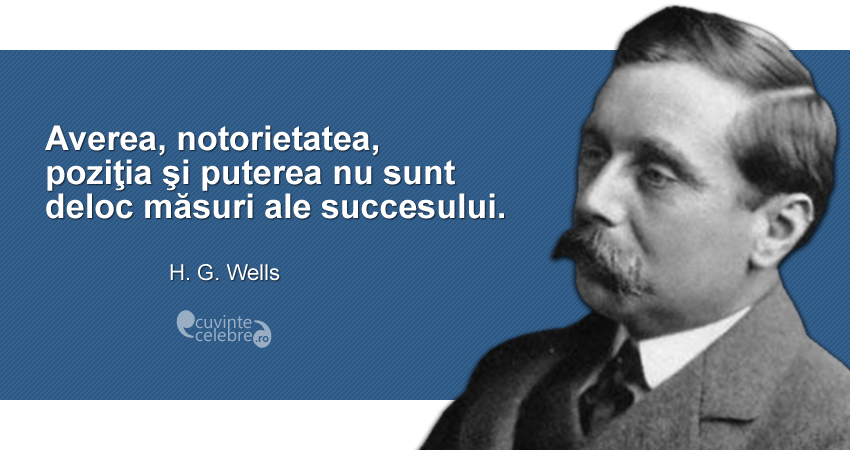 """""""Averea, notorietatea, poziţia şi puterea nu sunt deloc măsuri ale succesului."""" H. G. Wells"""