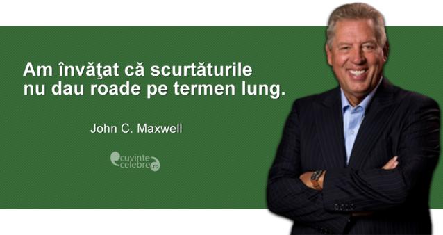 """""""Am învăţat că scurtăturile nu dau roade pe termen lung."""" John C. Maxwell"""