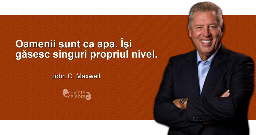 """""""Oamenii sunt ca apa. Îşi găsesc singuri propriul nivel."""" John C. Maxwell"""
