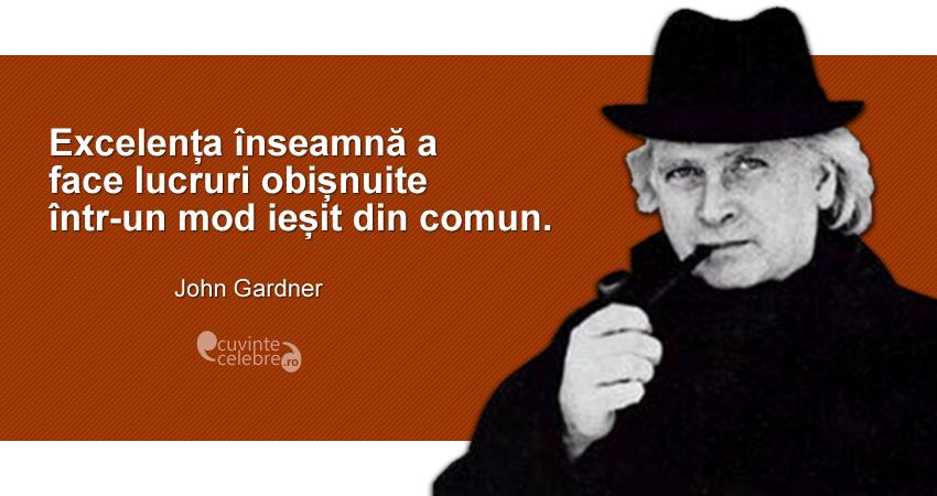 """""""Excelența înseamnă a face lucruri obișnuite într-un mod ieșit din comun."""" John Gardner"""