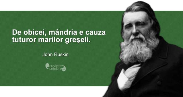 """""""De obicei, mândria e cauza tuturor marilor greşeli."""" John Ruskin"""