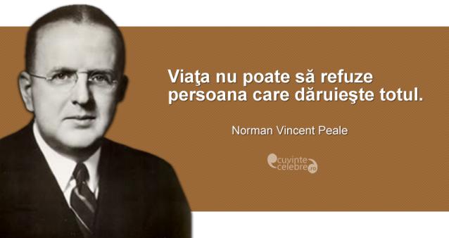 """""""Viaţa nu poate să refuze persoana care dăruieşte totul."""" Norman Vincent Peale"""