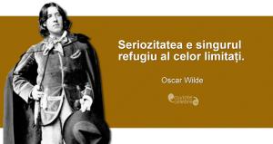 """""""Seriozitatea e singurul refugiu al celor limitați."""" Oscar Wilde"""