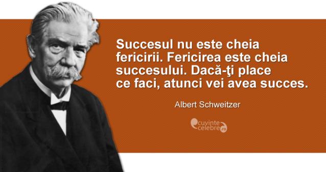 """""""Succesul nu este cheia fericirii. Fericirea este cheia succesului. Dacă-ţi place ce faci, atunci vei avea succes."""" Albert Schweitzer"""