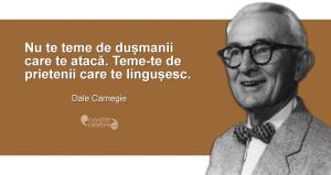 """""""Nu te teme de dușmanii care te atacă. Teme-te de prietenii care te lingușesc."""" Dale Carnegie"""