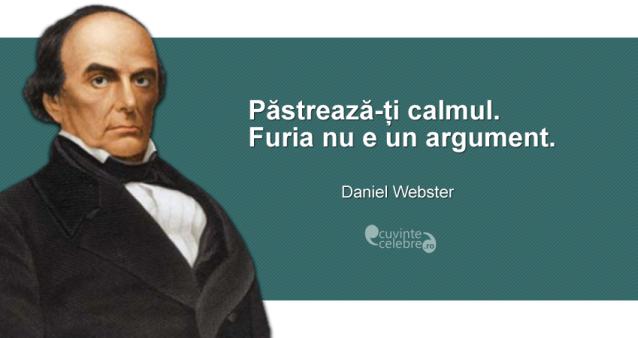 """Păstrează-ți calmul. Furia nu e un argument."" Daniel Webster"