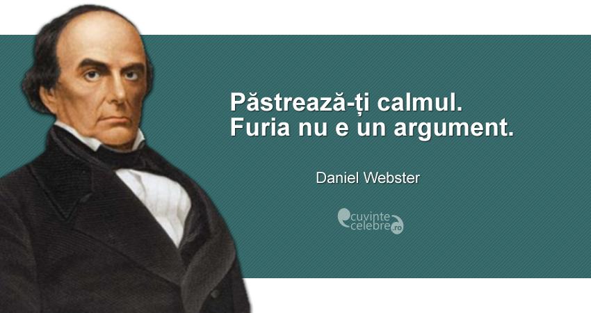 """""""Păstrează-ți calmul. Furia nu e un argument."""" Daniel Webster"""