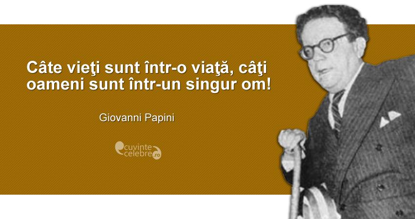 """""""Câte vieţi sunt într-o viaţă, câţi oameni sunt într-un singur om!"""" Giovanni Papini"""
