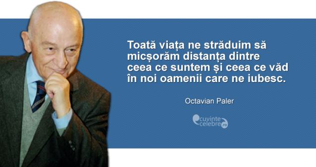 """""""Toată viața ne străduim să micșorăm distanța dintre ceea ce suntem și ceea ce văd în noi oamenii care ne iubesc."""" Octavian Paler"""