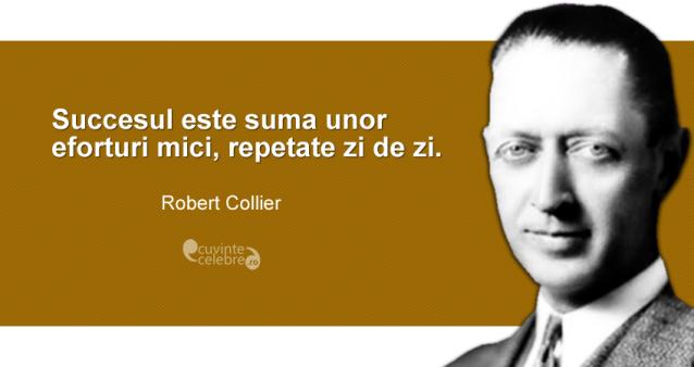 """""""Succesul este suma unor eforturi mici, repetate zi de zi."""" Robert Collier"""