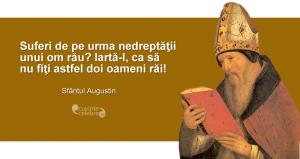 """""""Suferi de pe urma nedreptăţii unui om rău? Iartă-l, ca să nu fiţi astfel doi oameni răi!"""" Sfântul Augustin"""
