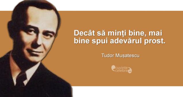 """""""Decât să minți bine, mai bine spui adevărul prost."""" Tudor Mușatescu"""
