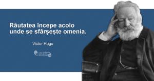 """""""Răutatea începe acolo unde se sfârșește omenia."""" Victor Hugo"""