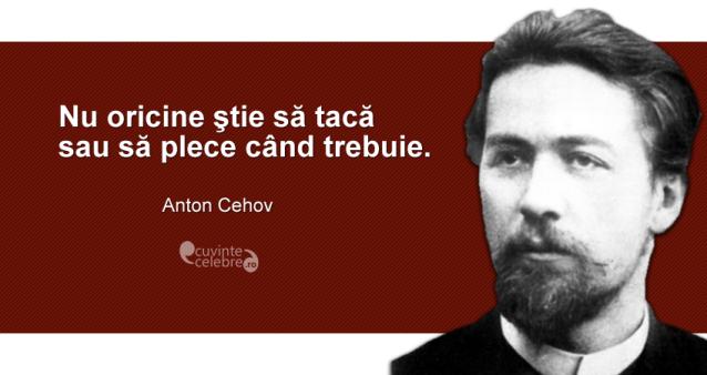 """""""Nu oricine ştie să tacă sau să plece când trebuie."""" Anton Cehov"""