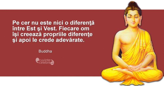 """""""Pe cer nu este nici o diferenţă între Est şi Vest. Fiecare om îşi creează propriile diferenţe şi apoi le crede adevărate."""" Buddha"""