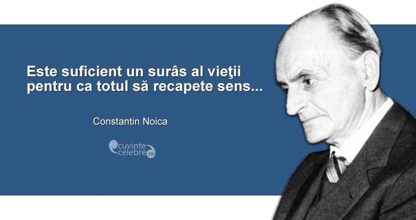 """""""Este suficient un surâs al vieţii pentru ca totul să recapete sens..."""" Constantin Noica"""