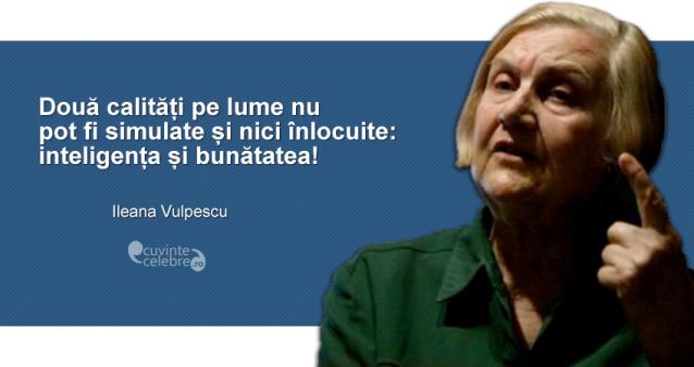 """""""Două calități pe lume nu pot fi simulate și nici înlocuite: inteligența și bunătatea!"""" Ileana Vulpescu"""