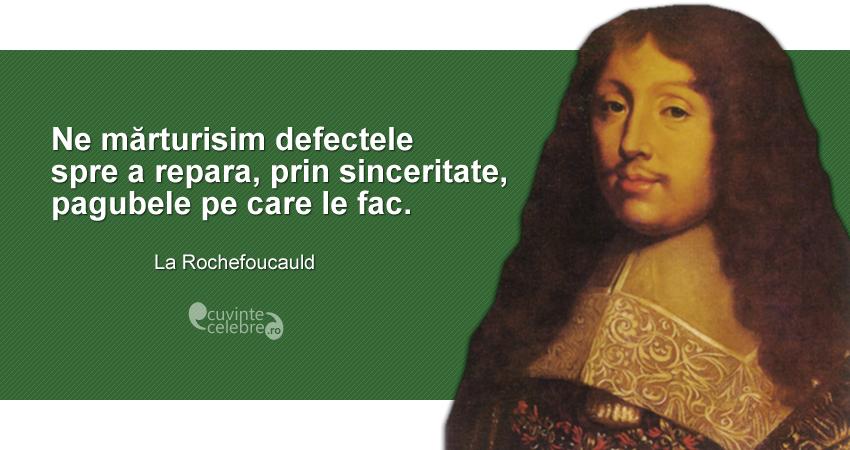 """""""Ne mărturisim defectele spre a repara, prin sinceritate, pagubele pe care le fac."""" La Rochefoucauld"""