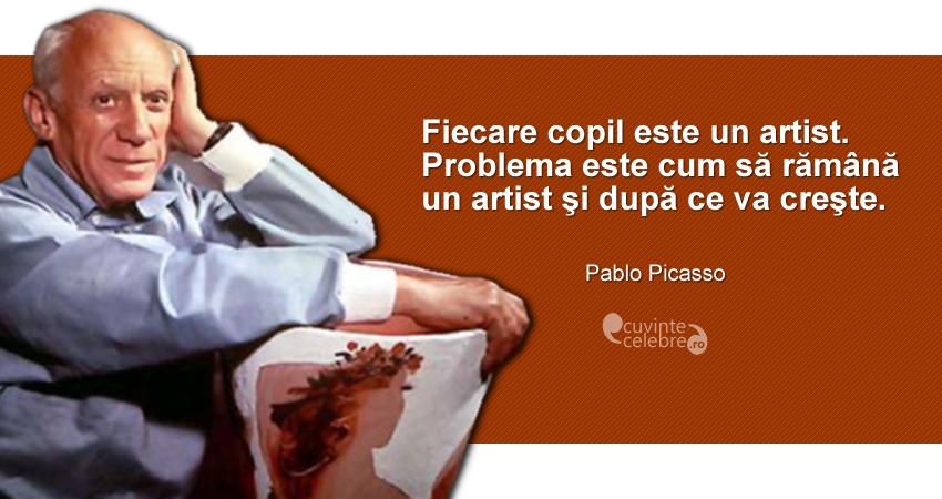 """""""Fiecare copil este un artist. Problema este cum să rămână un artist şi după ce va creşte."""" Pablo Picasso"""