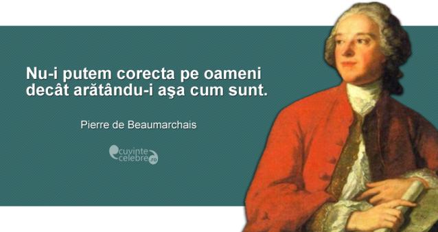 """""""Nu-i putem corecta pe oameni decât arătându-i aşa cum sunt."""" Pierre de Beaumarchais"""
